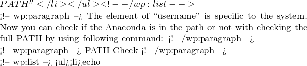 PATH''</li></ul> <!-- /wp:list --> <!-- wp:paragraph --> The element of ``username'' is specific to the system. Now you can check if the Anaconda is in the path or not with checking the full PATH by using following command: <!-- /wp:paragraph --> <!-- wp:paragraph --> PATH Check <!-- /wp:paragraph --> <!-- wp:list --> <ul><li>echo